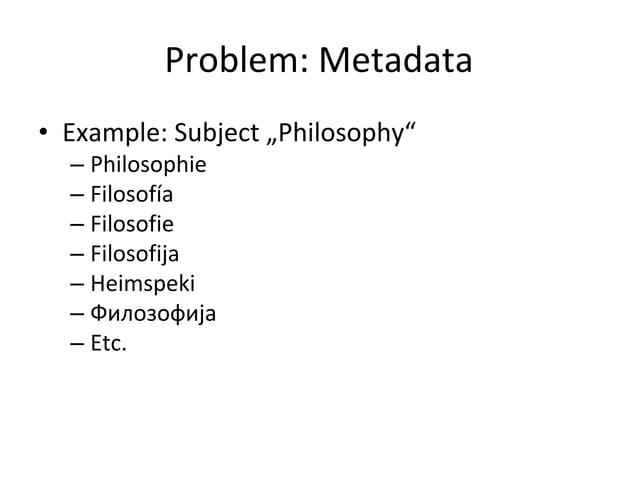 """Problem: Metadata • Example: Subject """"Philosophy"""" – Philosophie – Filosofía – Filosofie – Filosofija – Heimspeki – Филозоф..."""