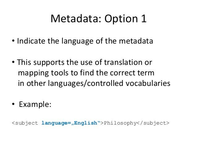 Metadata: Option 1 • Indicate the language of the metadata • This supports the use of translation or mapping tools to find...