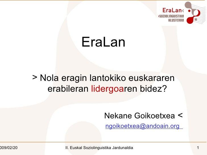 <ul><li>EraLan </li></ul><ul><li>Nola eragin lantokiko euskararen erabileran  lidergoa ren bidez? </li></ul><ul><li>Nekane...