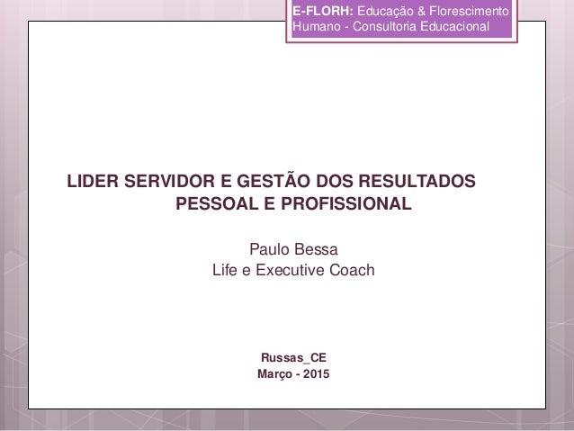 LIDER SERVIDOR E GESTÃO DOS RESULTADOS PESSOAL E PROFISSIONAL Paulo Bessa Life e Executive Coach Russas_CE Março - 2015 E-...