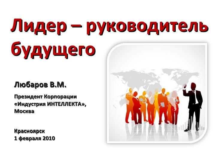 Любаров В.М. Президент Корпорации «Индустрия ИНТЕЛЛЕКТА», Москва Лидер – руководитель будущего Красноярск 1 февраля 2010