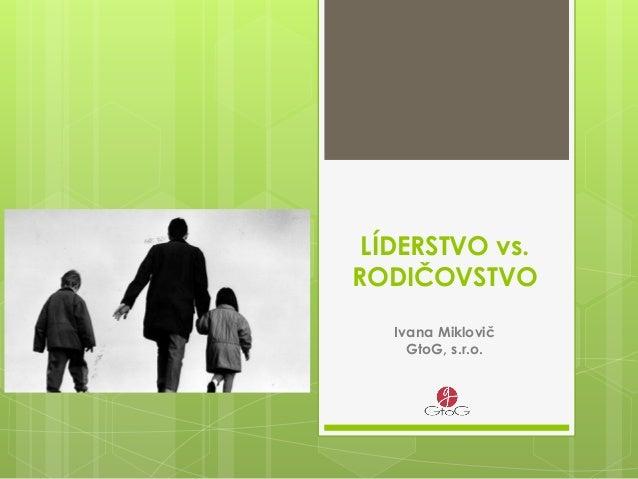 LÍDERSTVO vs. RODIČOVSTVO Ivana Miklovič GtoG, s.r.o.