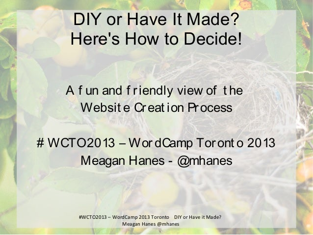 #WCTO2013 – WordCamp 2013 Toronto DIY or Have it Made? Meagan Hanes @mhanes DIY or Have It Made? Here's How to Decide! A f...