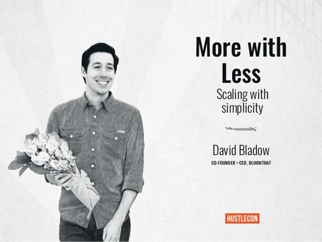 More with Less David Bladow CO-FOUNDER + CEO, BLOOMTHAT Scaling with simplicity