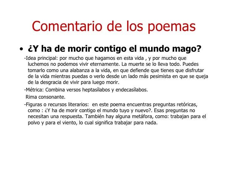 Comentario de los poemas <ul><li>¿Y ha de morir contigo el mundo mago? </li></ul><ul><li>-Idea principal: por mucho que ha...