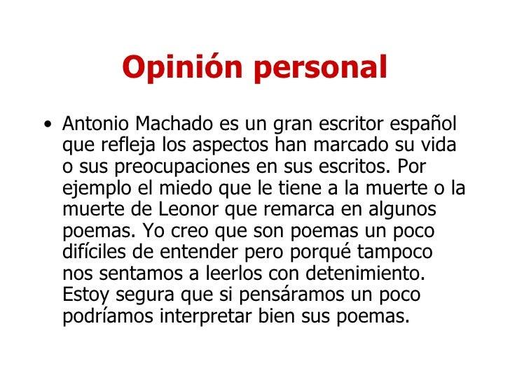 Opinión personal <ul><li>Antonio Machado es un gran escritor español que refleja los aspectos han marcado su vida o sus pr...