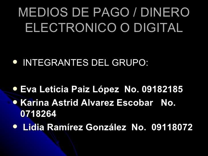 MEDIOS DE PAGO / DINERO ELECTRONICO O DIGITAL <ul><li>INTEGRANTES DEL GRUPO: </li></ul><ul><li>Eva Leticia Paiz López  No....