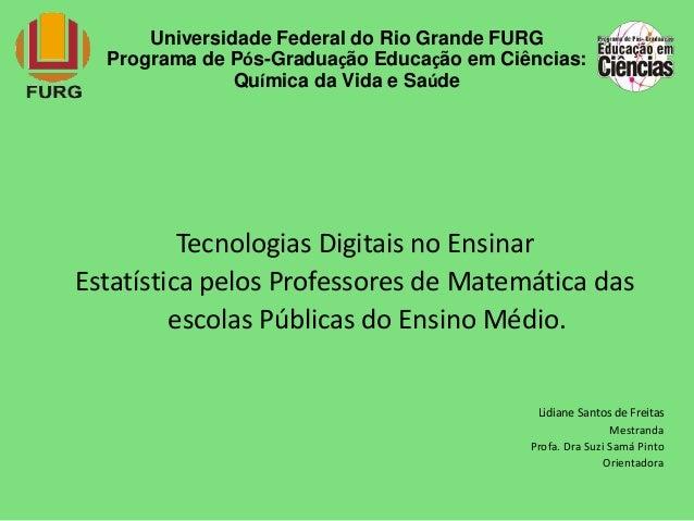 Universidade Federal do Rio Grande FURG  Programa de Pós-Graduação Educação em Ciências:  Química da Vida e Saúde  Tecnolo...