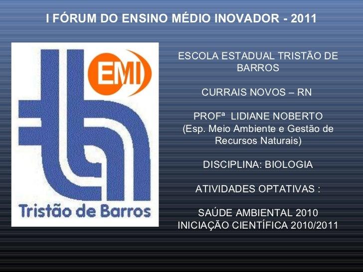 I FÓRUM DO ENSINO MÉDIO INOVADOR - 2011 ESCOLA ESTADUAL TRISTÃO DE BARROS CURRAIS NOVOS – RN  PROFª  LIDIANE NOBERTO (Esp....