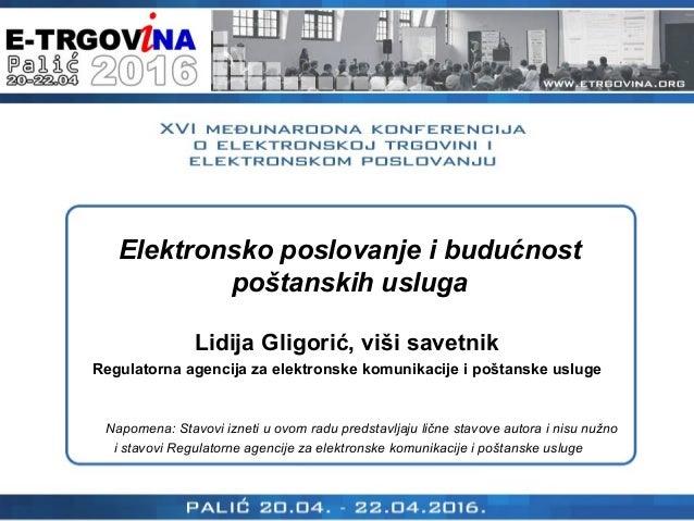 Elektronsko poslovanje i budućnost poštanskih usluga Lidija Gligorić, viši savetnik Regulatorna agencija za elektronske ko...