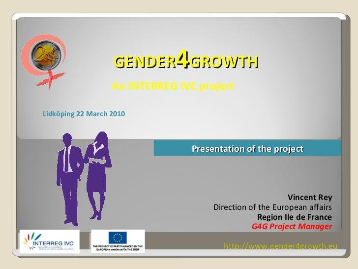 GENDER 4 GROWTH An INTERREG IVC project Vincent Rey Direction of the European affairs Region Ile de France G4G Project Man...