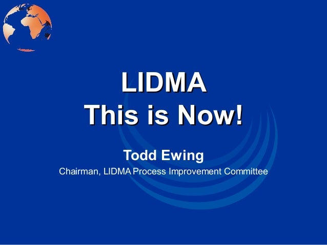 LIDMALIDMA This is Now!This is Now! Todd Ewing Chairman, LIDMA Process Improvement Committee