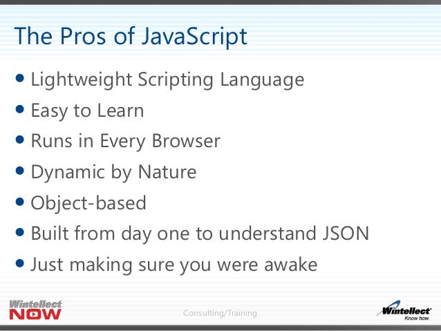 Consulting/Training  Lightweight Scripting Language  Easy to Learn  Runs in Every Browser  Dynamic by Nature  Object-...