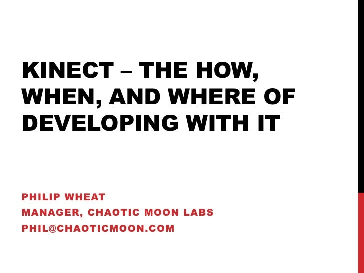 KINECT – THE HOW,WHEN, AND WHERE OFDEVELOPING WITH ITPHILIP WHEATMANAGER, CHAOTIC MOON LABSPHIL@CHAOTICMOON.COM