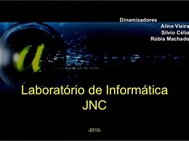 Laboratório de Informática JNC -2010- Dinamizadores Aline Vieira Sílvio Célio Rúbia Machado