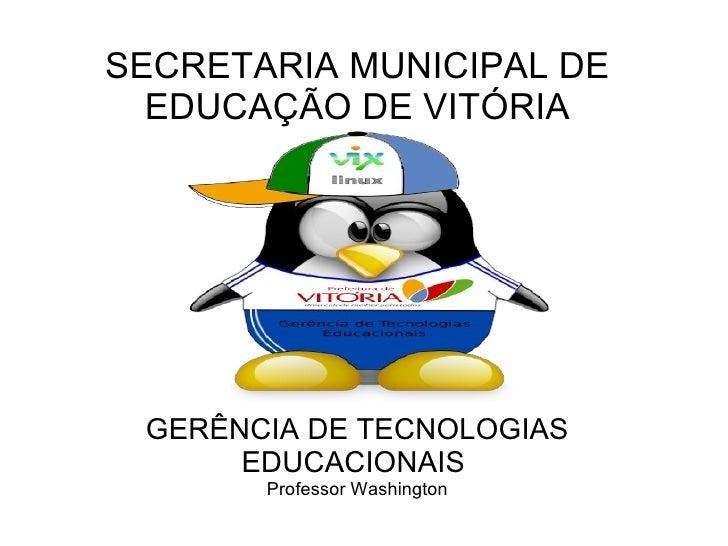 SECRETARIA MUNICIPAL DE EDUCAÇÃO DE VITÓRIA GERÊNCIA DE TECNOLOGIAS EDUCACIONAIS  Professor Washington