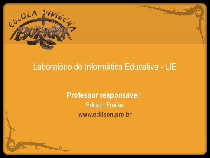 Laboratório de Informática Educativa - LIE         Professor responsável:               Edilson Freitas             www.ed...
