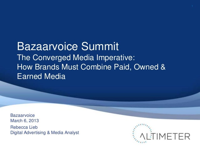 1   Bazaarvoice Summit   The Converged Media Imperative:   How Brands Must Combine Paid, Owned &   Earned MediaBazaarvoice...