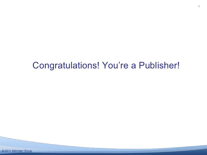 1                         Congratulations! You're a Publisher!© 2011 Altimeter Group