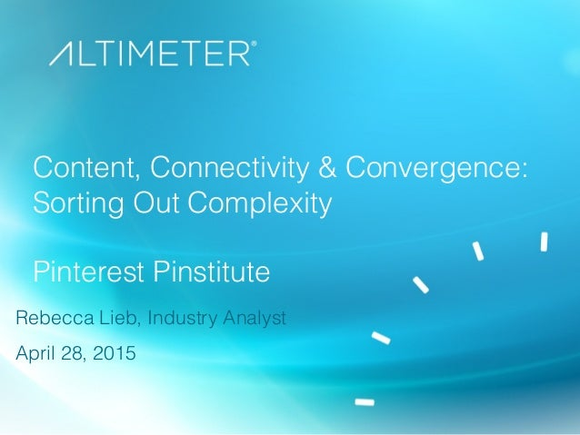 Content, Connectivity & Convergence: Sorting Out Complexity Pinterest Pinstitute Rebecca Lieb, Industry Analyst April 28, ...