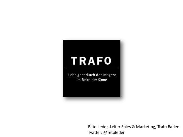 Liebe geht durch den Magen:     Im Reich der Sinne           Reto Leder, Leiter Sales & Marketing, Trafo Baden           T...