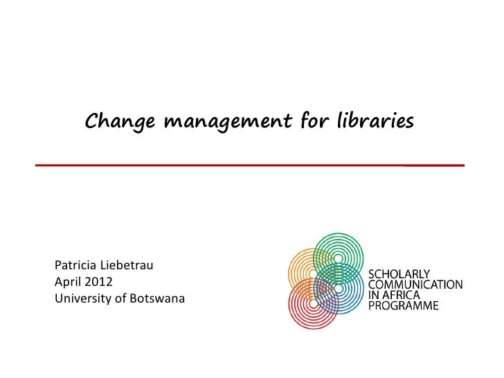 Change management for librariesPatricia LiebetrauApril 2012University of Botswana