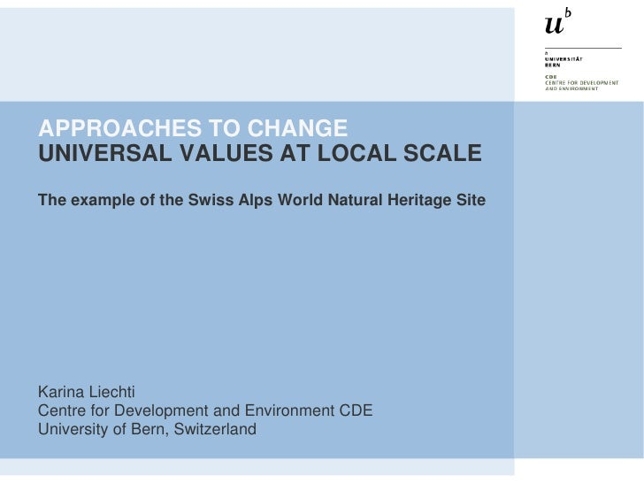 APPROACHES TO CHANGEUNIVERSAL VALUES AT LOCAL SCALEThe example of the Swiss Alps World Natural Heritage SiteKarina Liechti...