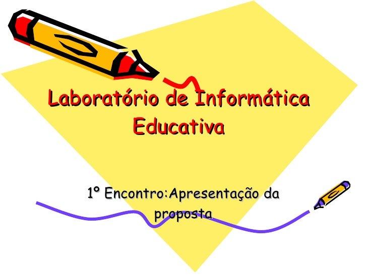 Laboratório de Informática Educativa 1º Encontro:Apresentação da proposta