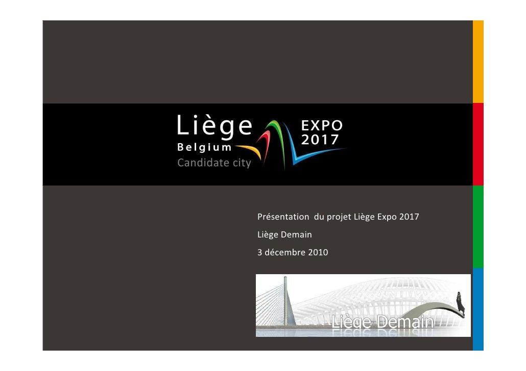 Présentation du projet Liège Expo 2017Liège Demain3 décembre 2010CONFIDENTIEL ET PROPRIETE DE LA SCRL LIEGE EXPO 2017Toute...