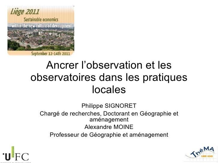 Ancrer l'observation et les observatoires dans les pratiques locales Philippe SIGNORET Chargé de recherches, Doctorant en ...