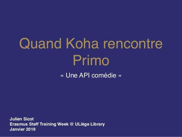 Quand Koha rencontre Primo «Une API comédie» Julien Sicot Erasmus Staff Training Week @ ULiège Library Janvier 2019