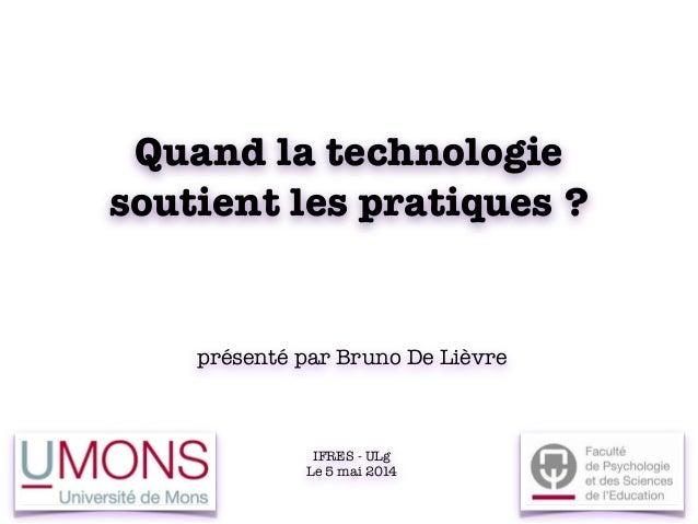 Quand la technologie soutient les pratiques ? présenté par Bruno De Lièvre IFRES - ULg Le 5 mai 2014