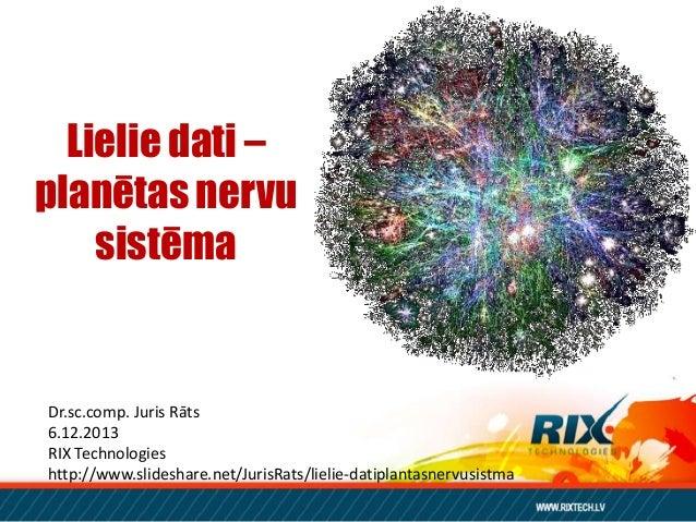 Lielie dati – planētas nervu sistēma  Dr.sc.comp. Juris Rāts 6.12.2013 RIX Technologies http://www.slideshare.net/JurisRat...