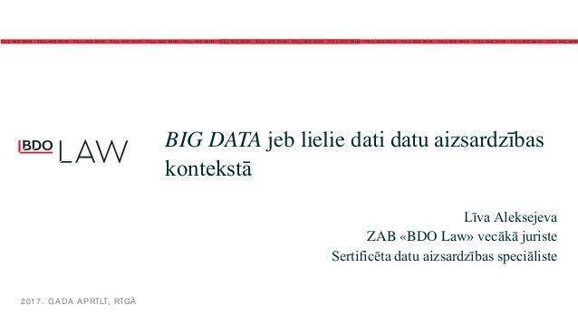 BIG DATA jeb lielie dati datu aizsardzības kontekstā Līva Aleksejeva ZAB «BDO Law» vecākā juriste Sertificēta datu aizsard...