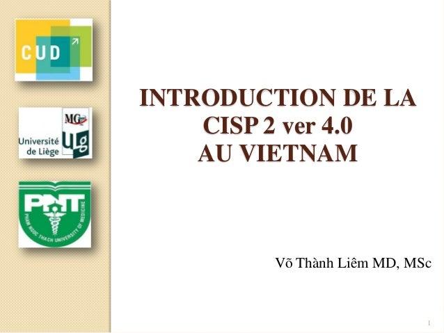 INTRODUCTION DE LA CISP 2 ver 4.0 AU VIETNAM Võ Thành Liêm MD, MSc 1