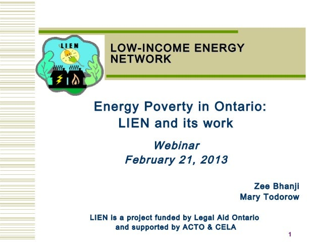 11 LOW-INCOME ENERGYLOW-INCOME ENERGY NETWORKNETWORK Energy Poverty in Ontario: LIEN and its work Webinar February 21, 201...