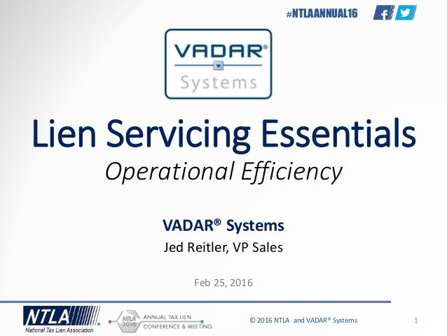 © 2016 NTLA and VADAR® Systems 1 #NTLAANNUAL16 Lien Servicing Essentials Operational Efficiency VADAR® Systems Jed Reitler...
