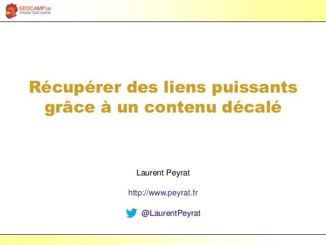Laurent Peyrat – février 2017 - https://www.peyrat.fr Récupérer des liens puissants grâce à un contenu décalé Laurent Peyr...