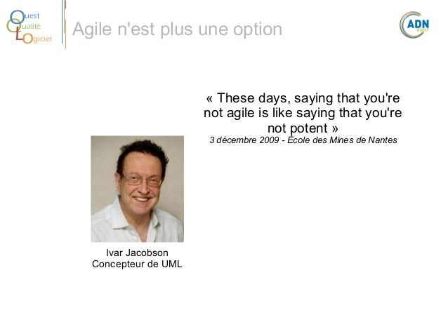 O Q Lo  uest ualité giciel  Agile n'est plus une option  « These days, saying that you're not agile is like saying that yo...