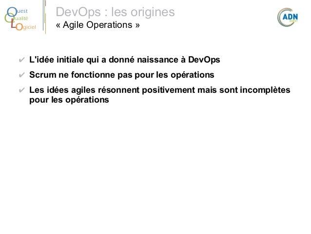 O Q Lo  uest ualité giciel  DevOps: les origines « Agile Operations »  ✔ L'idée initiale qui a donné naissance à DevOps ✔...