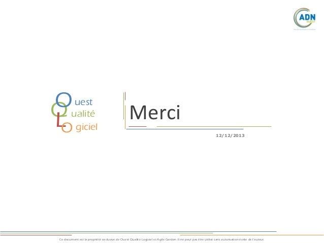 uest Oualité Q L giciel O  Merci 12/12/2013  Ce document est la propriété exclusive de Ouest Qualité Logiciel et Agile Gar...