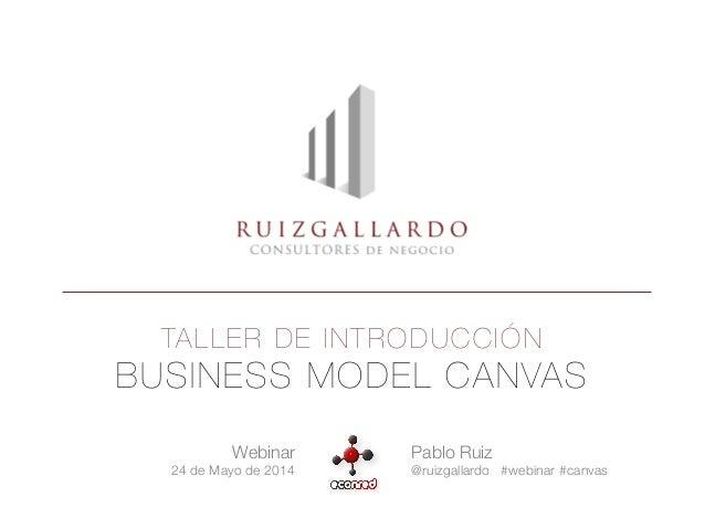 TALLER DE INTRODUCCIÓN BUSINESS MODEL CANVAS Webinar  24 de Mayo de 2014 Pablo Ruiz @ruizgallardo #webinar #canvas