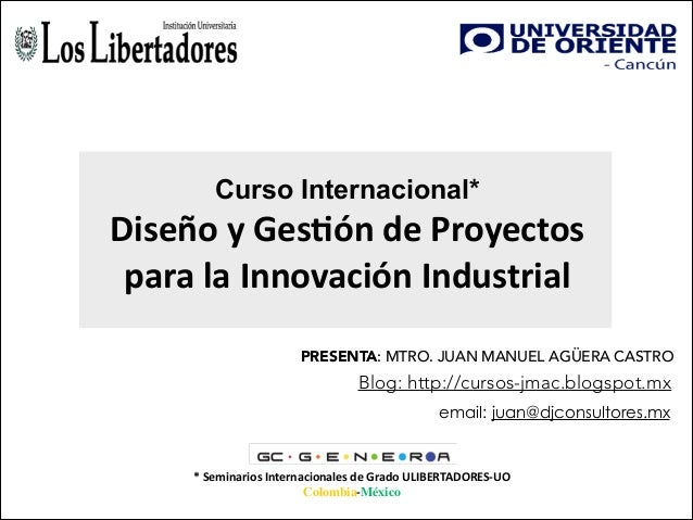 Curso Internacional*  Diseño  y  Ges*ón  de  Proyectos   para  la  Innovación  Industrial PRESENTA: MTRO. ...