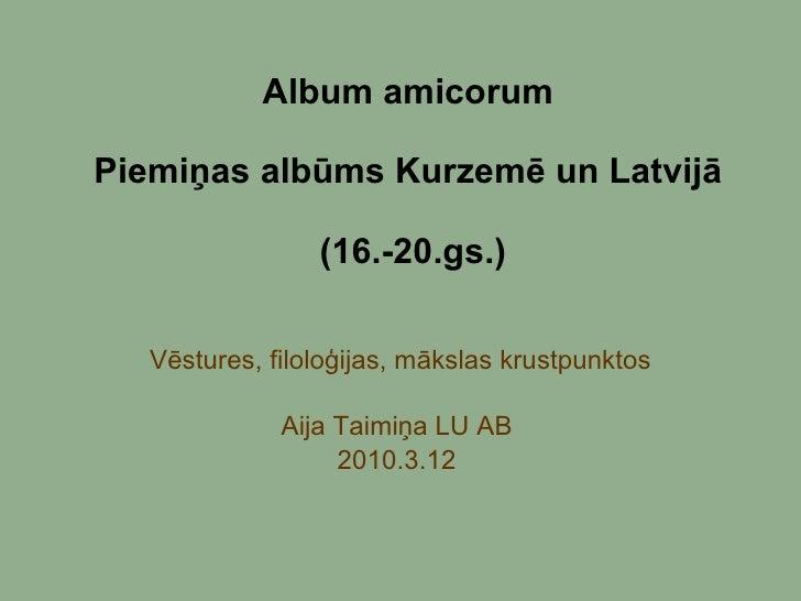 Album amicorum  Piemiņas albūms Kurzemē un Latvijā  (16.-20.gs.) Vēstures, filoloģijas, mākslas krustpunktos Aija Taimiņa ...