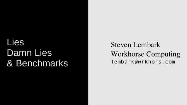 Lies Damn Lies & Benchmarks  StevenLembark WorkhorseComputing lembark@wrkhors.com