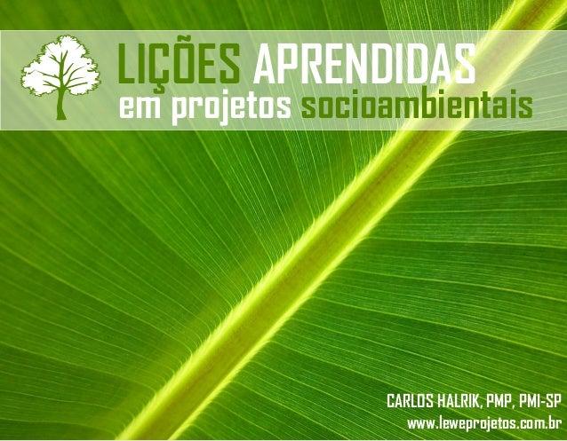 LIÇÕES APRENDIDAS  em projetos socioambientais  CARLOS HALRIK, PMP, PMI-SP www.leweprojetos.com.br