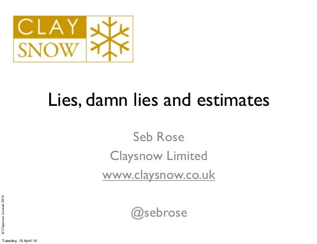 ©ClaysnowLimited2014 Lies, damn lies and estimates Seb Rose Claysnow Limited www.claysnow.co.uk @sebrose Tuesday, 15 April...