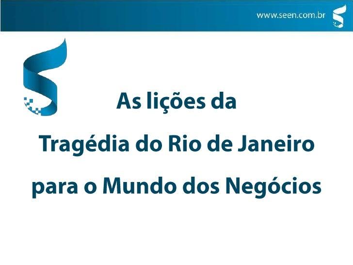 As lições da <br />Tragédia do Rio de Janeiro <br />para o Mundo dos Negócios<br />contato@seen.com.br<br />