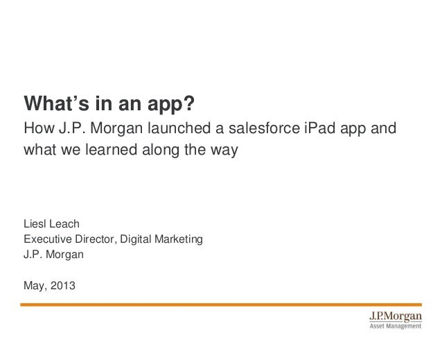 What's in an app?How J.P. Morgan launched a salesforce iPad app andwhat we learned along the wayLiesl LeachExecutive Direc...