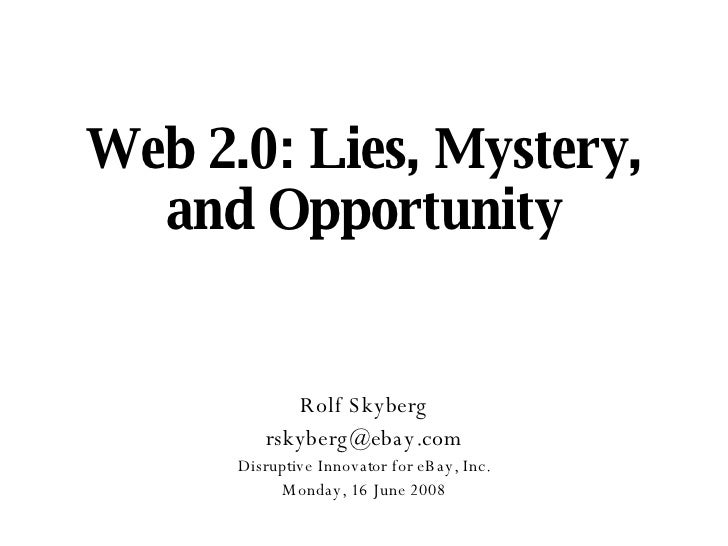 Web 2.0: Lies, Mystery, and Opportunity Rolf Skyberg [email_address] Disruptive Innovator for eBay, Inc. Monday, 16 June 2...